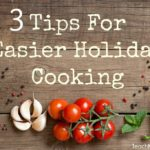 3 Tips For Easier Holiday Cooking