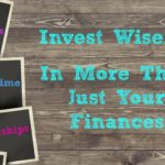 Invest Wisely…In More Than Just Your Finances