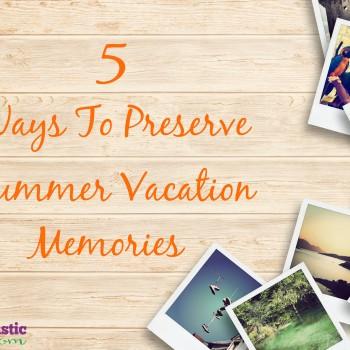 5 Ways To Preserve Summer Vacation Memories